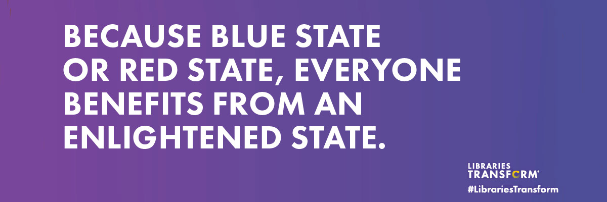 Because blue state or red state, everyone benefits from an enlightened state. #LibrariesTransform